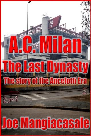 AC Milan: The Last Dynasty The Story of the Ancelotti Era Joe Mangiacasale