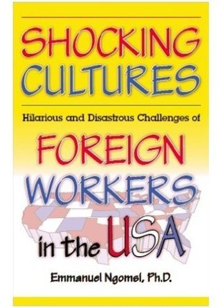 Shocking Cultures: Hilarious and Disastrous Challenges of Foreign Workers in the USA Emmanuel Ngomsi