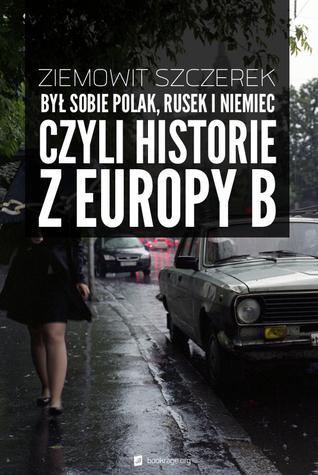 Był sobie Polak, Rusek i Niemiec, czyli historie z Europy B  by  Ziemowit Szczerek