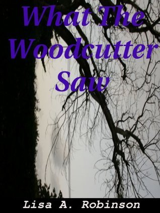 What The Woodcutter Saw Lisa A. Robinson