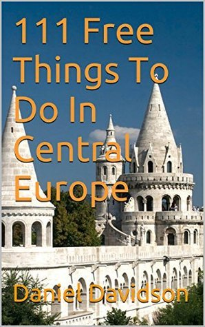 111 Free Things to do in Central Europe: The Best Free Museums, Sightseeing Attractions, Events, Music, Galleries, Outdoor Activities, Theatre, Family Fu (Travel Free eGuidebooks Book 14)  by  Daniel Davidson