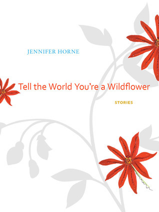 Tell the World Youre a Wildflower: Stories  by  Jennifer Horne