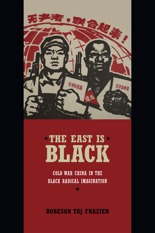 The East Is Black: Cold War China in the Black Radical Imagination  by  Robeson Taj Frazier