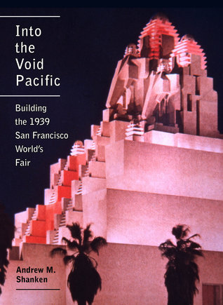 Into the Void Pacific: Building the 1939 San Francisco Worlds Fair  by  Andrew Shanken