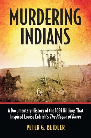 Murdering Indians: A Documentary History of the 1897 Killings That Inspired Louise Erdrichs The Plague of Doves  by  Peter G. Beidler