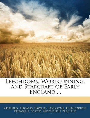 Leechdoms, Wortcunning, and Starcraft of Early England ... Apuleius