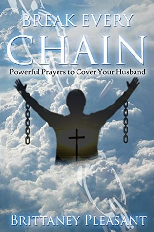 Break Every Chain: Powerful Prayers to Cover Your Husband  by  Brittaney Pleasant