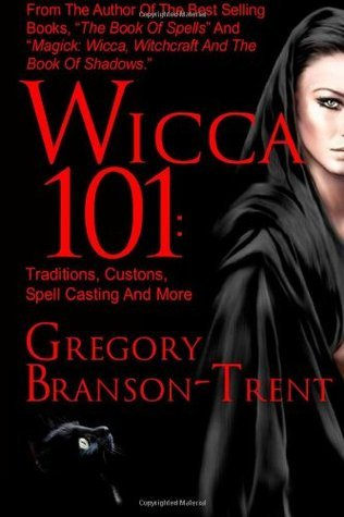 Wicca 101: Traditions, Customs, Spell Casting And More  by  Gregory Branson-Trent