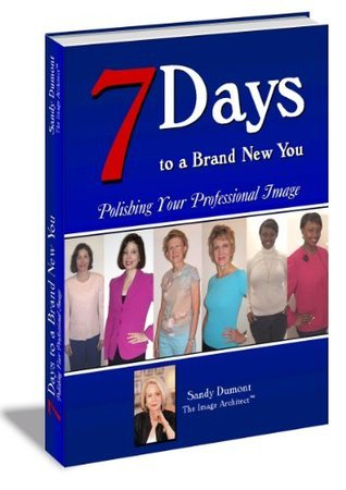 7 Days to a Brand New You: Polishing Your Professional Image- Ebook for Women  by  Sandy Dumont