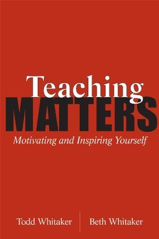 Teaching Matters: Motivating and Inspiring Yourself Todd Whitaker