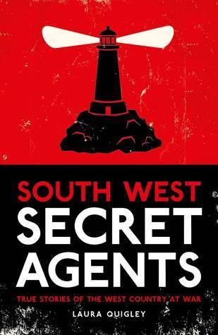 South West Secret Agents: True Stories of the West Country at War  by  Laura Quigley