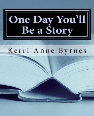 One Day Youll Be a Story  by  Kerri Byrnes