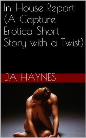 In-House Report (A Capture Erotica Short Story with a Twist)  by  JA Haynes