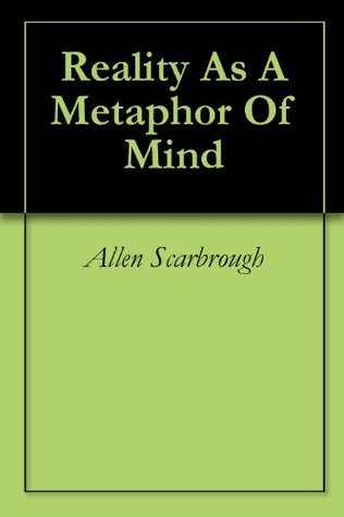 Reality As A Metaphor Of Mind  by  Allen Scarbrough