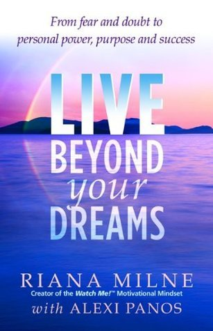 LIVE Beyond your Dreams: From Fear and Doubt to Personal Power, Purpose and Success Riana Milne