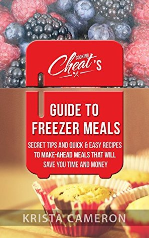 Best Freezer Meals Cookbook: Cooking Cheats Secret Tips and Quick & Easy Recipes for Make-Ahead Meals That Will Save You Time and Money  by  Krista Cameron