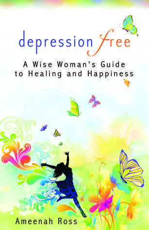 Depression Free A wise Womans Guide to Healing and Happiness  by  Ameenah Ross