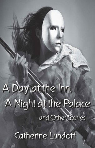 A Day at the Inn, A Night at the Palace and Other Stories Catherine Lundoff