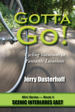 Gotta Go! — Cycling Vacations in Fantastic Locations: Mini Series Book 4—Scenic Interludes East  by  Jerry Dusterhoff