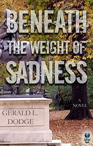Beneath the Weight of Sadness Gerald L. Dodge
