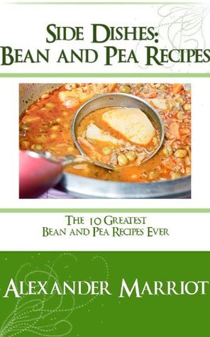 Side Dishes: Bean and Pea Recipes - The 10 Greatest Bean and Pea Recipes Ever Alexander Marriot