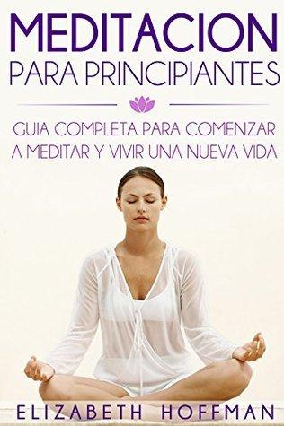 Meditación: Para Principiantes! Guía Completa Para Meditar Y Comenzar Una Nueva Vida:  by  Elizabeth Hoffman