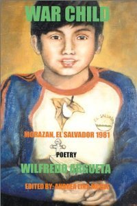 War Child: Morazan, El Salvador, 1981: Poetry Wilfredo Argueta
