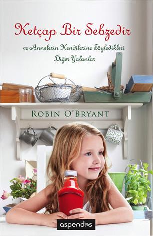 Ketçap Bir Sebzedir ve Annelerin Kendilerine Söylediği Diğer Yalanlar  by  Robin OBryant