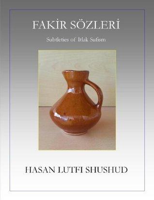 Fakir Sözleri: Subtleties of Itlak Sufism Hasan Shushud