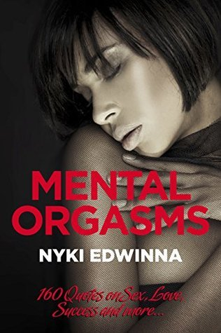 Mental Orgasms: 160 Quotes on Sex, Love, Success and more... Nyki Edwinna