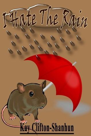 I Hate The Rain!  by  Kay Clifton-Shanhun