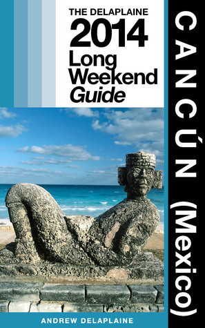 Cancún (Mexico): The Delaplaine 2014 Long Weekend Guide  by  Andrew Delaplaine