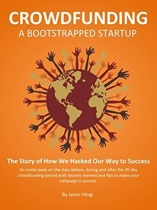 Crowdfunding A Bootstrapped Startup: The Story of How We Hacked Our Way to Success Jason Vitug