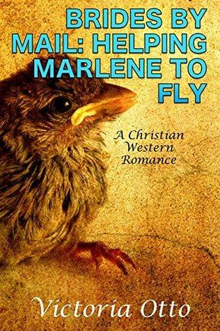 Brides By Mail: Helping Marlene To Fly: A Christian Western Romance Victoria Otto