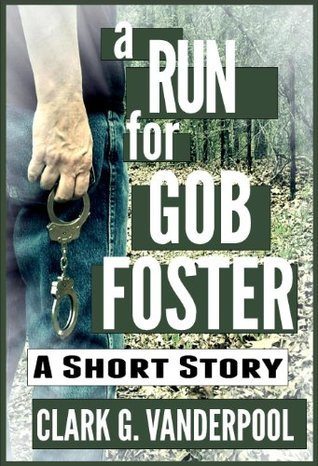 A Run For Gob Foster: A SHORT STORY Clark Vanderpool
