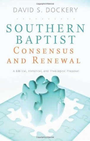Southern Baptist Consensus and Renewal: A Biblical, Historical, and Theological Proposal  by  David Dockery