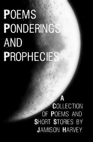 Poems, Ponderings, and Prophecies  by  Jamison Daniel Harvey