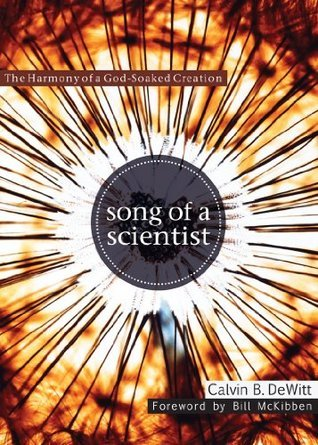 Song of a Scientist: The Harmony of a God-Soaked Creation  by  Calvin B. Dewitt