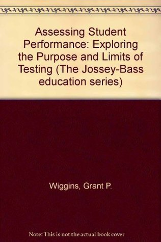 Assessing Student Performance: Exploring the Purpose and Limits of Testing  by  Grant P. Wiggins
