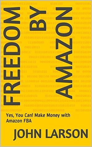 Freedom By Amazon: Yes, You Can! Make Money with Amazon FBA  by  John Larson