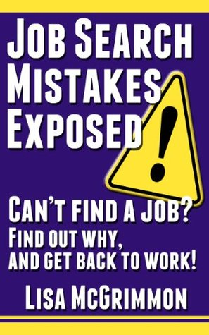 Job Search Mistakes Exposed: Cant Find a Job? Find Out Why and Get Back to Work! Lisa McGrimmon
