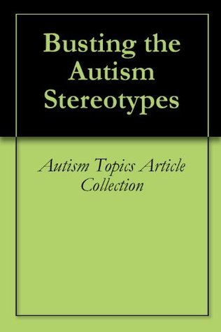 Busting the Autism Stereotypes  by  Autism Topics Article Collection