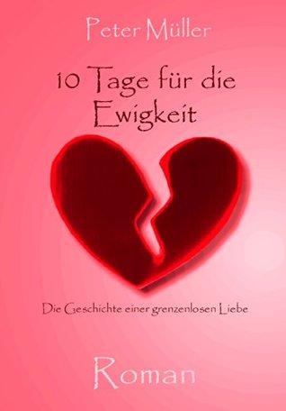 10 Tage für die Ewigkeit: Die Geschichte einer grenzenlosen Liebe  by  Peter  Müller