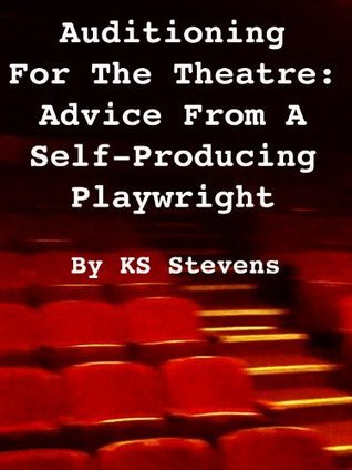 Auditioning For The Theatre: Advice From a Self-Producing Playwright Ks Stevens