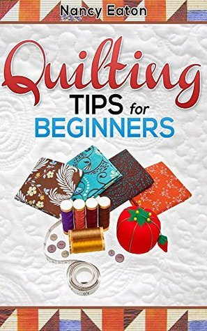 Quilting Tips for Beginners  by  Nancy Eaton