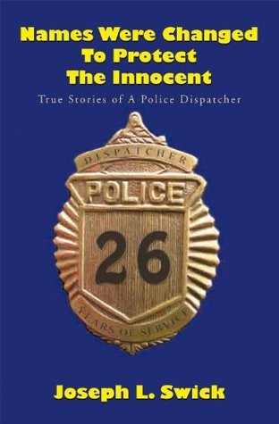 Names Were Changed to Protect the Innocent: True Stories of a Police Dispatcher Joseph L. Swick