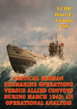 Critical German Submarine Operations Versus Allied Convoys During March 1943: An Operational Analysis Bruce E. Grooms