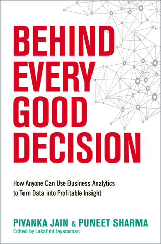 Behind Every Good Decision: How Anyone Can Use Business Analytics to Turn Data Into Profitable Insight Piyanka Jain