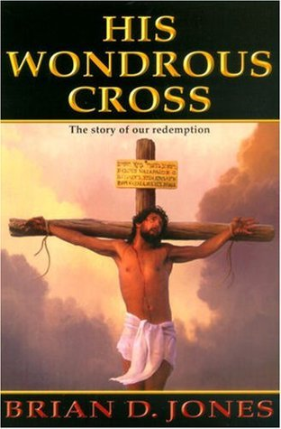 His Wondrous Cross: The Story of Our Redemption  by  Brian Jones