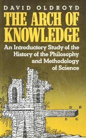 The Arch of Knowledge: An Introductory Study of the History of the Philosophy and Methodology of Science  by  D. Oldroyd